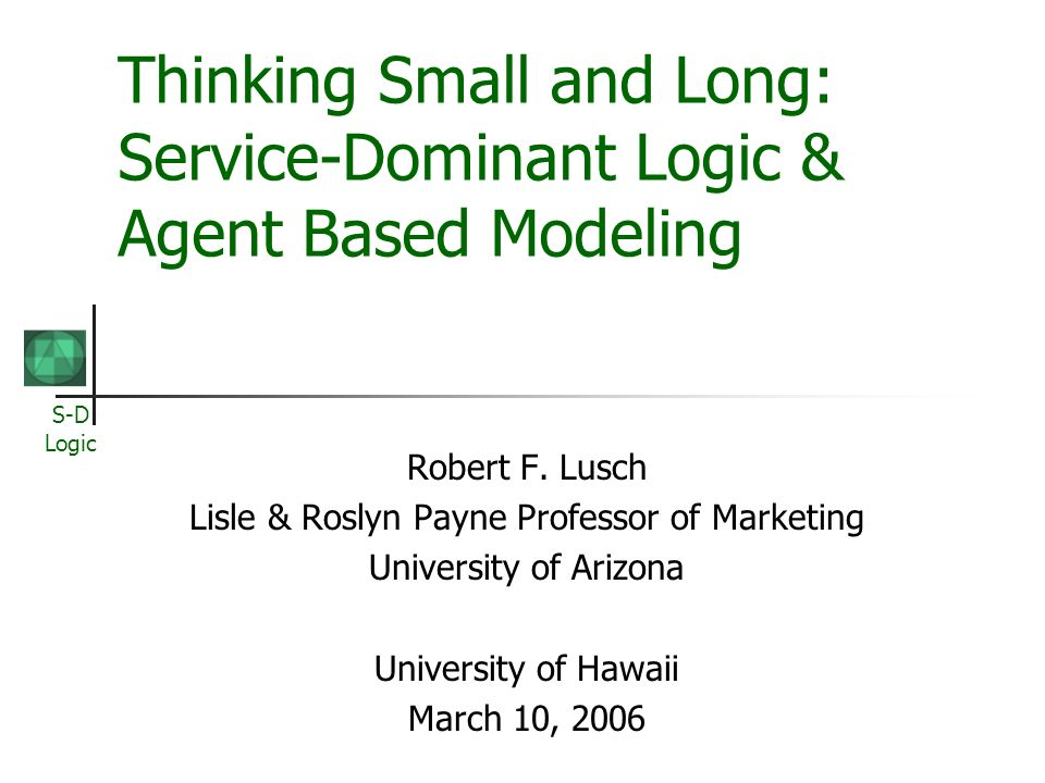 S-D Logic Thinking Small and Long: Service-Dominant Logic & Agent Based Modeling Robert F. Lusch Lisle & Roslyn Payne Professor of Marketing Universit