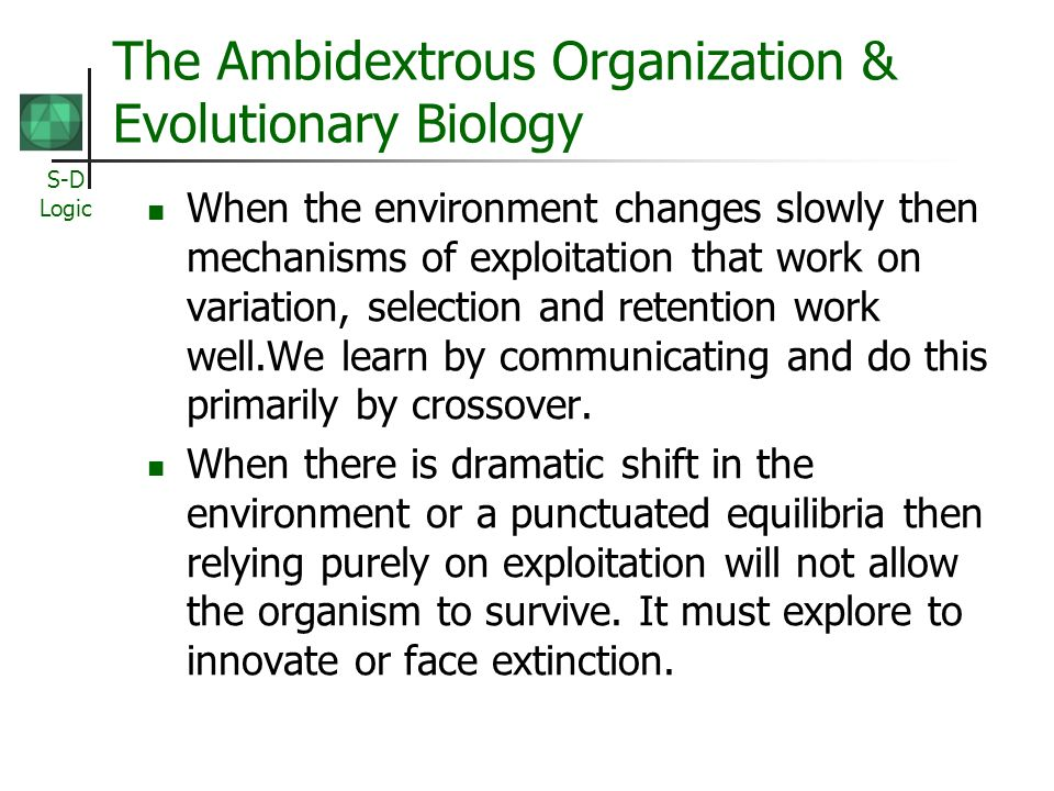 S-D Logic The Ambidextrous Organization & Evolutionary Biology When the environment changes slowly then mechanisms of exploitation that work on variat