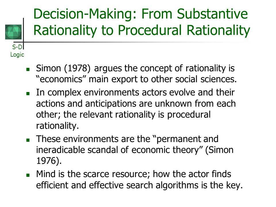 S-D Logic Decision-Making: From Substantive Rationality to Procedural Rationality Simon (1978) argues the concept of rationality is economics main exp