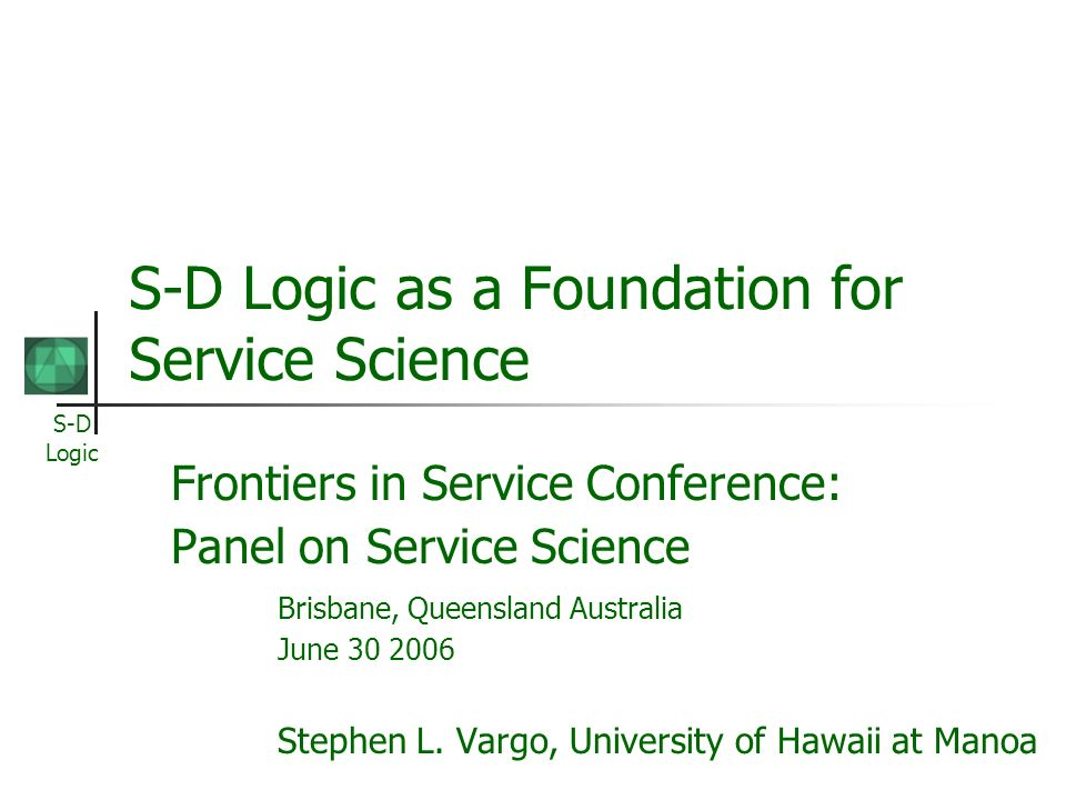 S-D Logic S-D Logic as a Foundation for Service Science Frontiers in Service Conference: Panel on Service Science Brisbane, Queensland Australia June