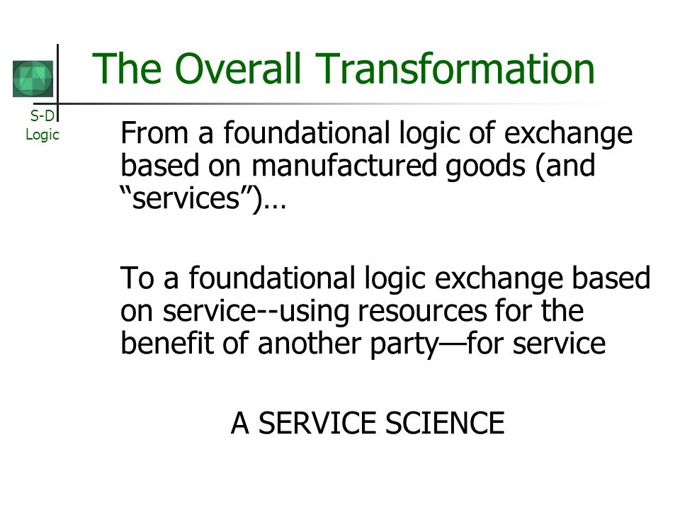 S-D Logic The Overall Transformation From a foundational logic of exchange based on manufactured goods (and services)… To a foundational logic exchange based on service--using resources for the benefit of another partyfor service A SERVICE SCIENCE