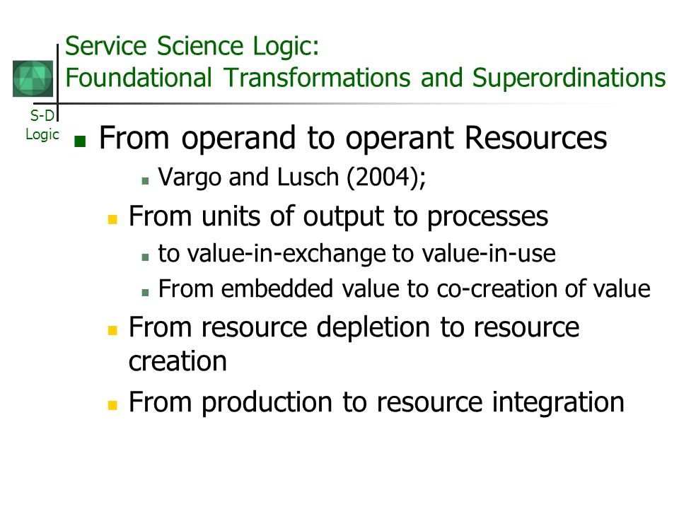 S-D Logic Service Science Logic: Foundational Transformations and Superordinations From operand to operant Resources Vargo and Lusch (2004); From units of output to processes to value-in-exchange to value-in-use From embedded value to co-creation of value From resource depletion to resource creation From production to resource integration