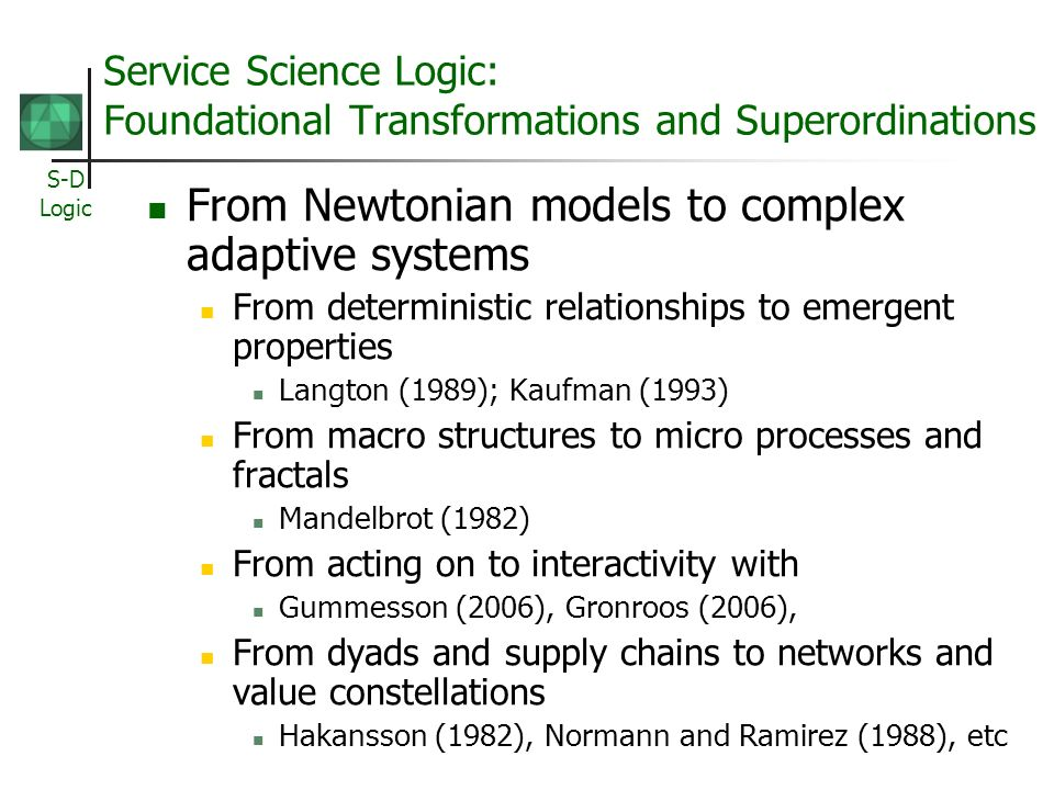 S-D Logic Service Science Logic: Foundational Transformations and Superordinations From Newtonian models to complex adaptive systems From deterministic relationships to emergent properties Langton (1989); Kaufman (1993) From macro structures to micro processes and fractals Mandelbrot (1982) From acting on to interactivity with Gummesson (2006), Gronroos (2006), From dyads and supply chains to networks and value constellations Hakansson (1982), Normann and Ramirez (1988), etc
