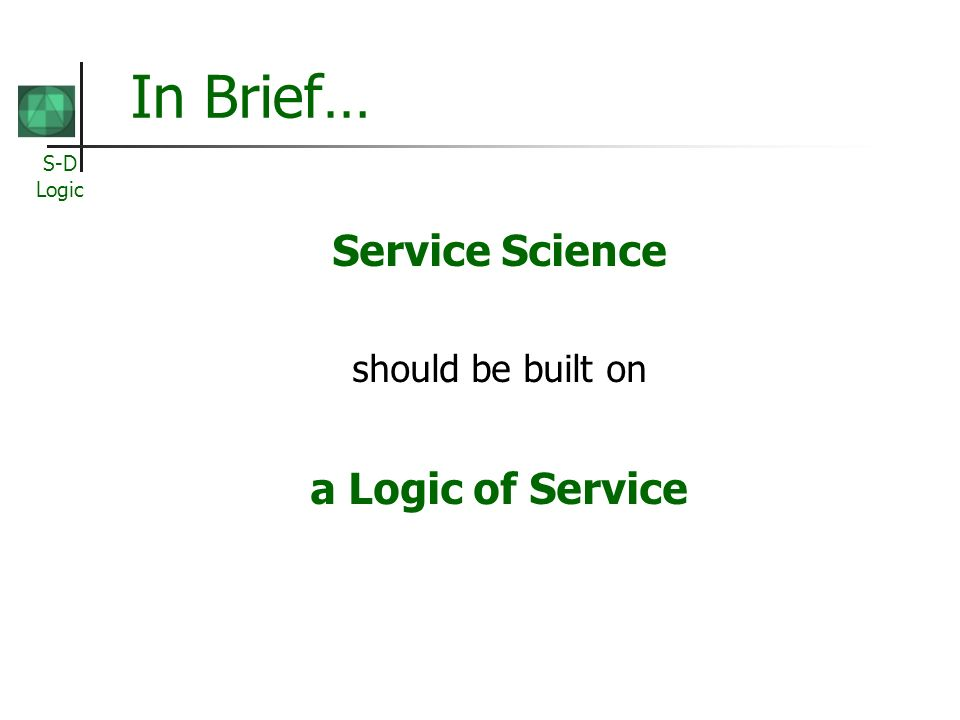 S-D Logic In Brief… Service Science should be built on a Logic of Service