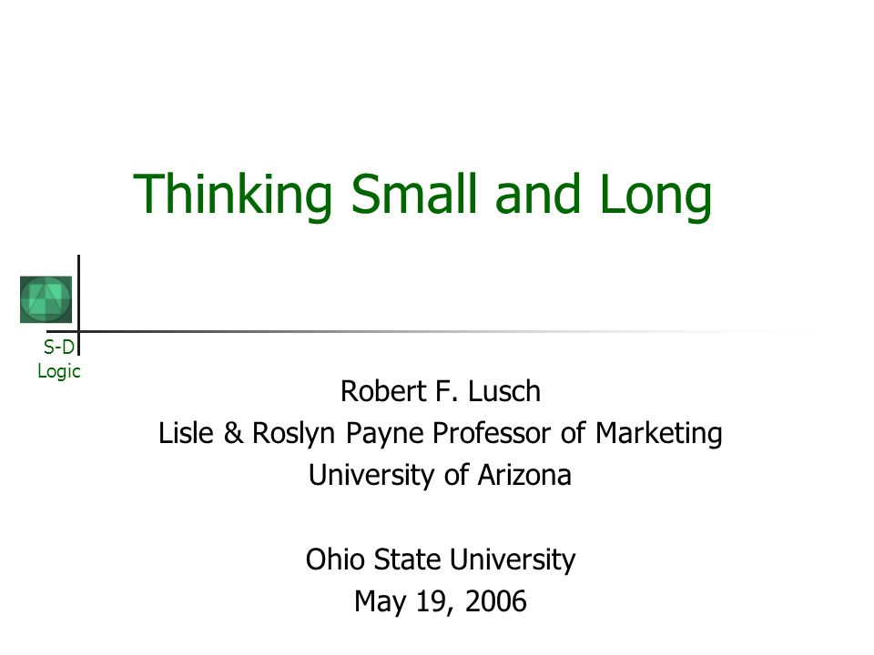 S-D Logic Thinking Small and Long Robert F. Lusch Lisle & Roslyn Payne Professor of Marketing University of Arizona Ohio State University May 19, 2006