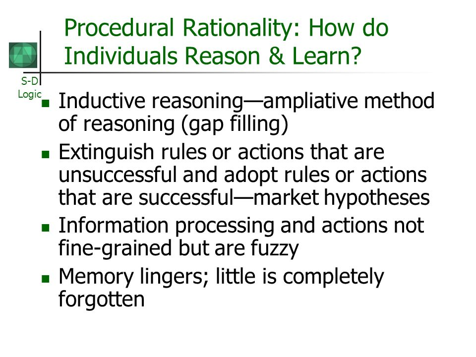 S-D Logic Procedural Rationality: How do Individuals Reason & Learn? Inductive reasoningampliative method of reasoning (gap filling) Extinguish rules
