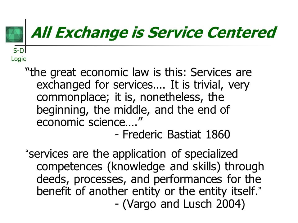 S-D Logic All Exchange is Service Centered the great economic law is this: Services are exchanged for services…. It is trivial, very commonplace; it i