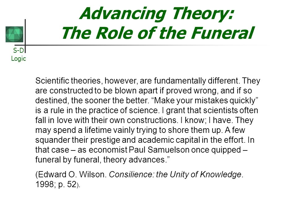 S-D Logic Advancing Theory: The Role of the Funeral Scientific theories, however, are fundamentally different. They are constructed to be blown apart