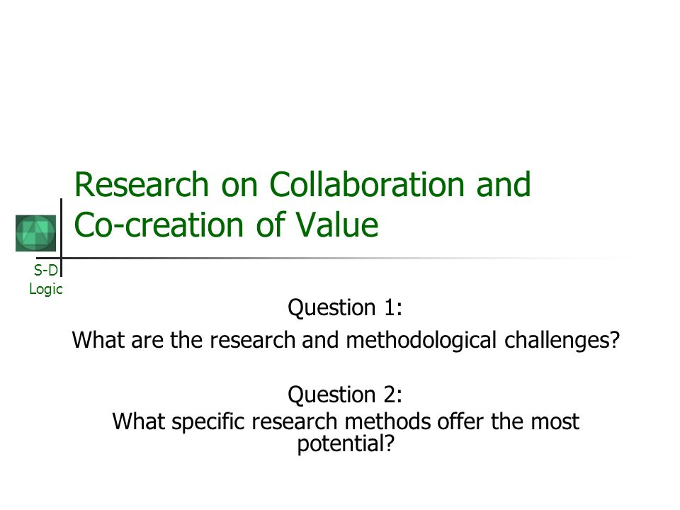 S-D Logic Research on Collaboration and Co-creation of Value Question 1: What are the research and methodological challenges.