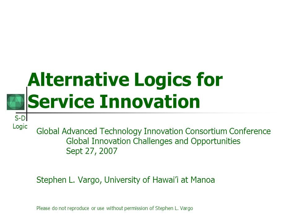 S-D Logic Alternative Logics for Service Innovation Global Advanced Technology Innovation Consortium Conference Global Innovation Challenges and Opportunities Sept 27, 2007 Stephen L.