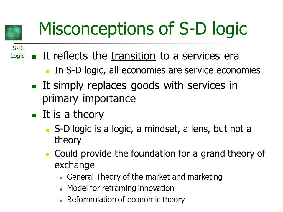 S-D Logic Misconceptions of S-D logic It reflects the transition to a services era In S-D logic, all economies are service economies It simply replaces goods with services in primary importance It is a theory S-D logic is a logic, a mindset, a lens, but not a theory Could provide the foundation for a grand theory of exchange General Theory of the market and marketing Model for reframing innovation Reformulation of economic theory