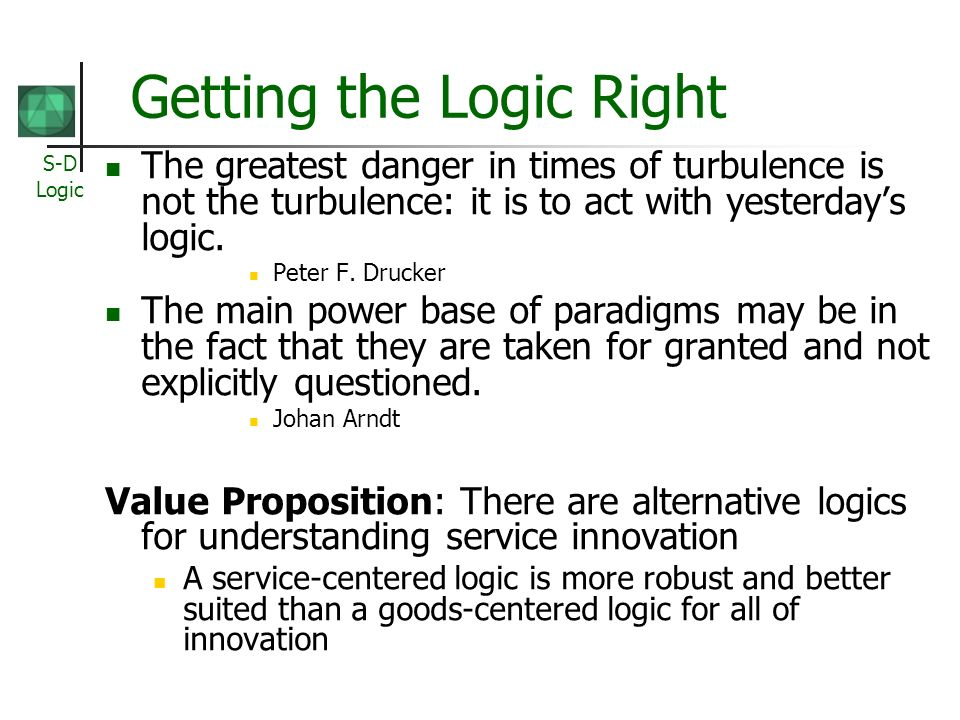 S-D Logic Getting the Logic Right The greatest danger in times of turbulence is not the turbulence: it is to act with yesterdays logic.
