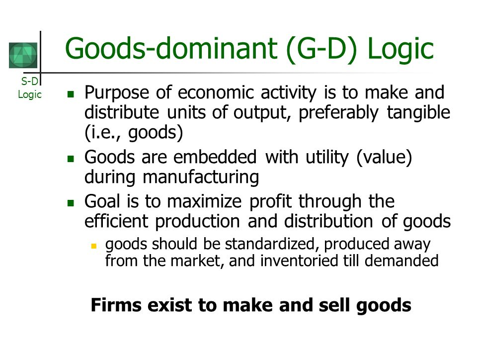 S-D Logic Goods-dominant (G-D) Logic Purpose of economic activity is to make and distribute units of output, preferably tangible (i.e., goods) Goods are embedded with utility (value) during manufacturing Goal is to maximize profit through the efficient production and distribution of goods goods should be standardized, produced away from the market, and inventoried till demanded Firms exist to make and sell goods