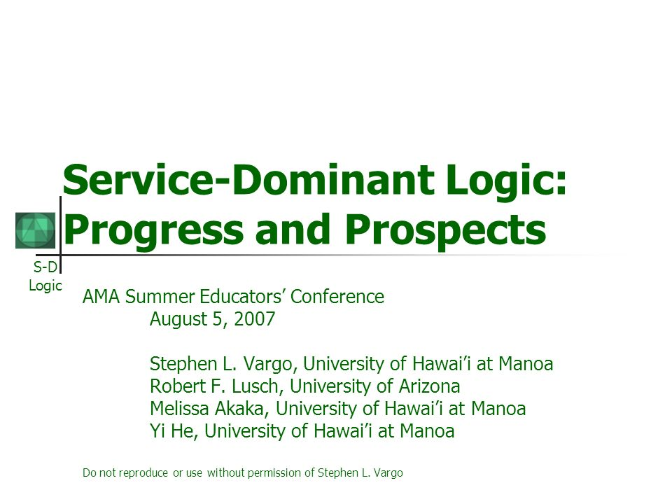 S-D Logic Misconceptions of S-D logic It reflects the transition to a services era In S-D logic, all economies are service economies It simply replaces goods with services in primary importance It is a theory S-D logic is a logic, a mindset, a lens, but not a theory Could provide the foundation for a grand theory of exchange General Theory of the market and marketing Foundation for service science Reformulation of economic theory