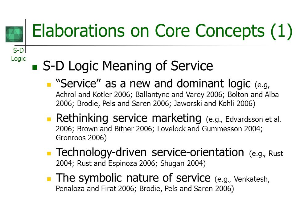 S-D Logic Elaborations on Core Concepts (1) S-D Logic Meaning of Service Service as a new and dominant logic (e.g, Achrol and Kotler 2006; Ballantyne