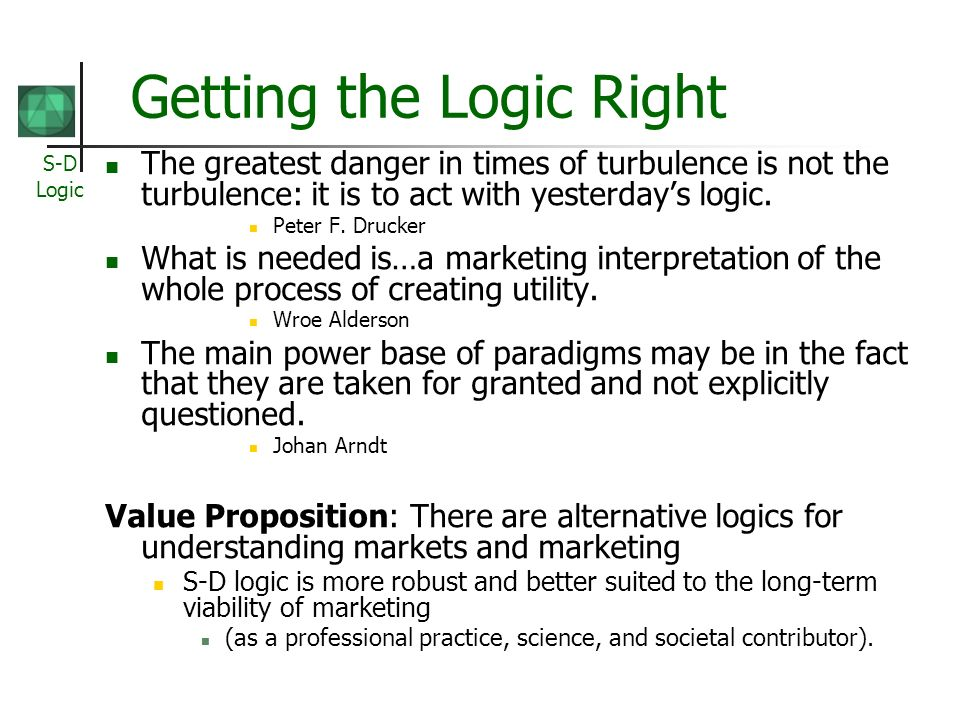S-D Logic Getting the Logic Right The greatest danger in times of turbulence is not the turbulence: it is to act with yesterdays logic. Peter F. Druck
