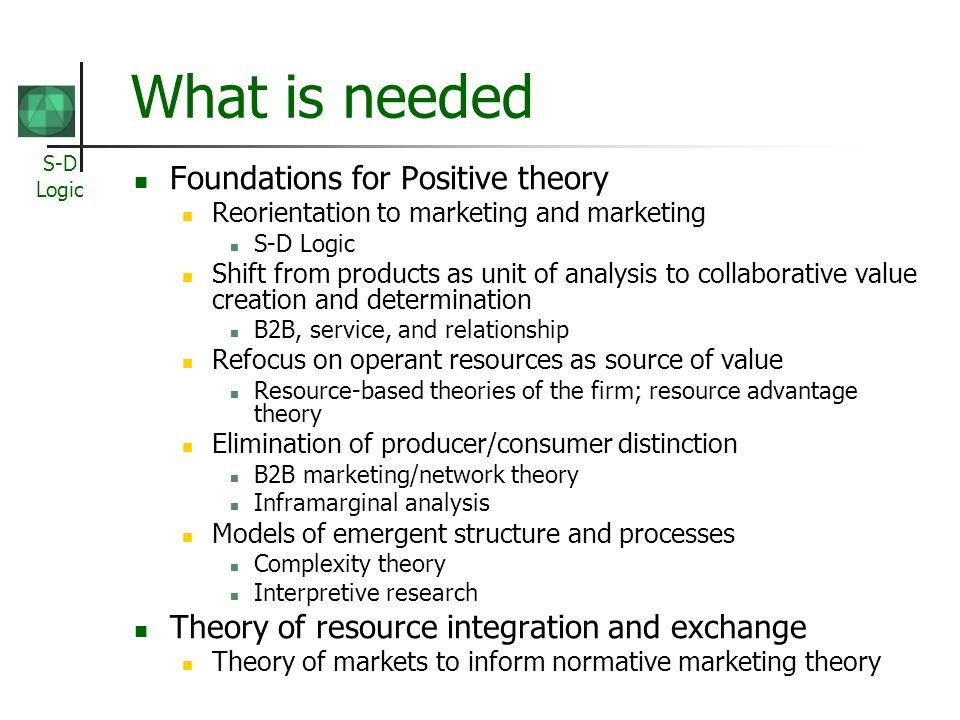 S-D Logic What is needed Foundations for Positive theory Reorientation to marketing and marketing S-D Logic Shift from products as unit of analysis to