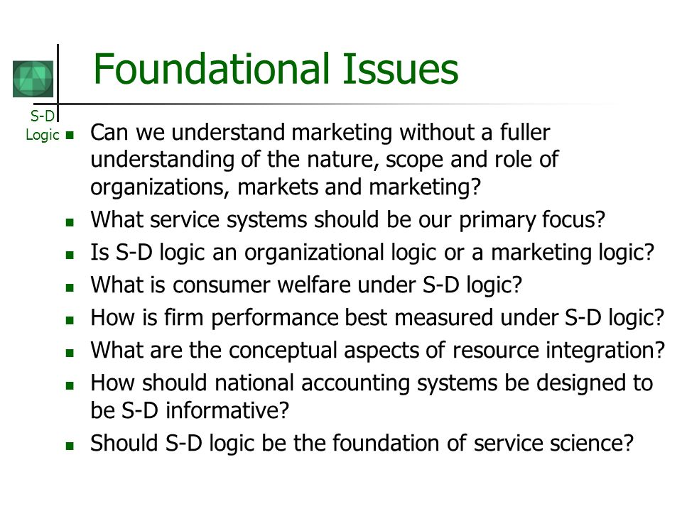 S-D Logic Foundational Issues Can we understand marketing without a fuller understanding of the nature, scope and role of organizations, markets and m