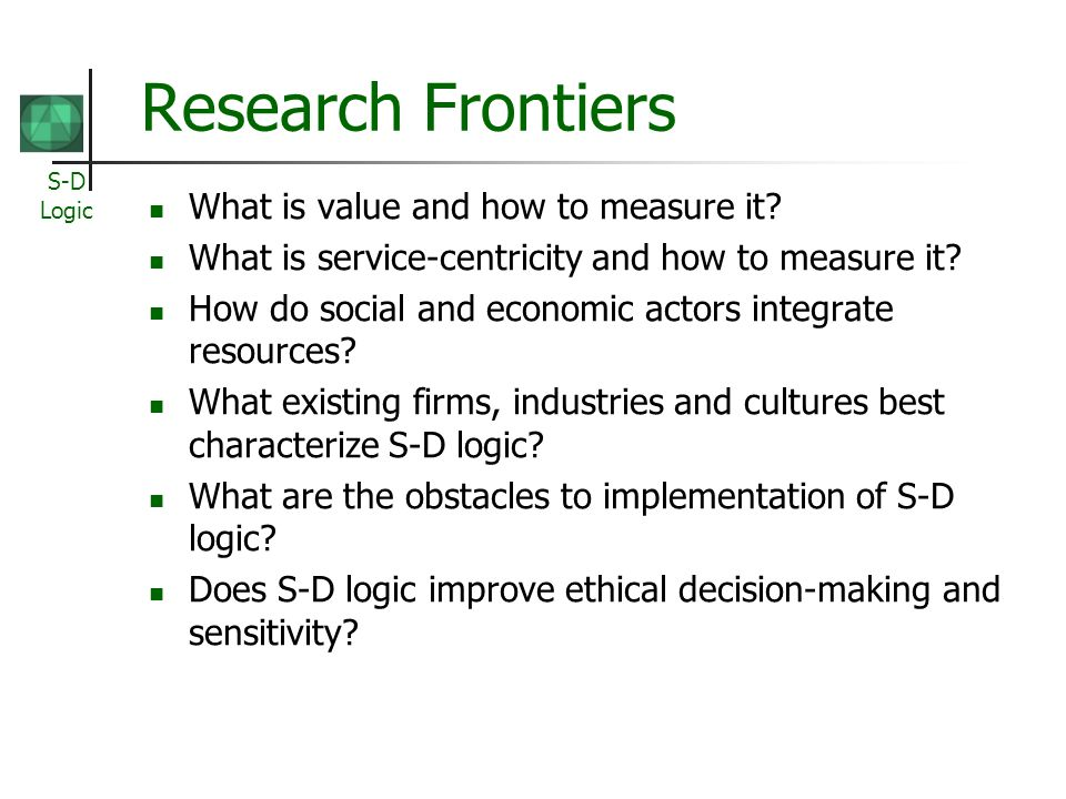 S-D Logic Research Frontiers What is value and how to measure it? What is service-centricity and how to measure it? How do social and economic actors