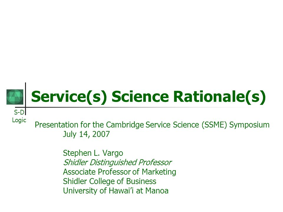 S-D Logic Service(s) Science Rationale(s) Presentation for the Cambridge Service Science (SSME) Symposium July 14, 2007 Stephen L.