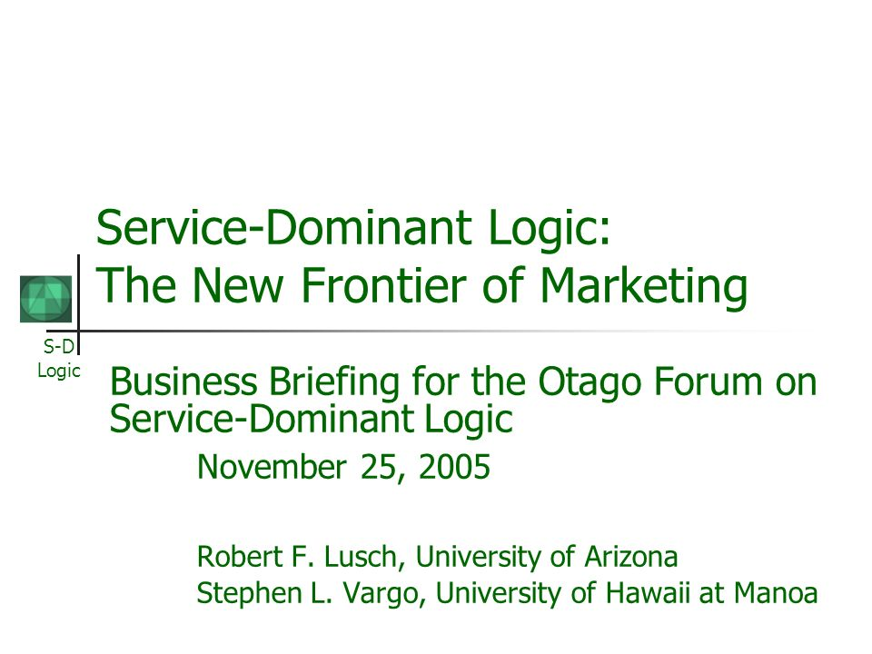 S-D Logic Service-Dominant Logic: The New Frontier of Marketing Business Briefing for the Otago Forum on Service-Dominant Logic November 25, 2005 Robert F.