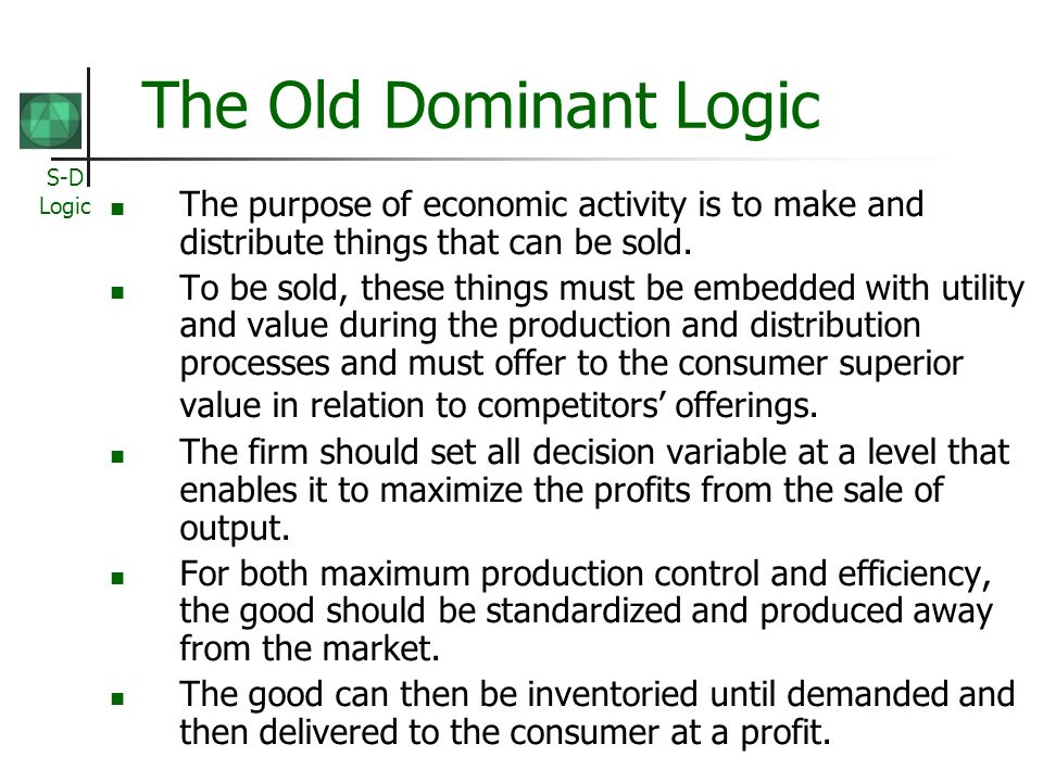 S-D Logic The Old Dominant Logic The purpose of economic activity is to make and distribute things that can be sold.