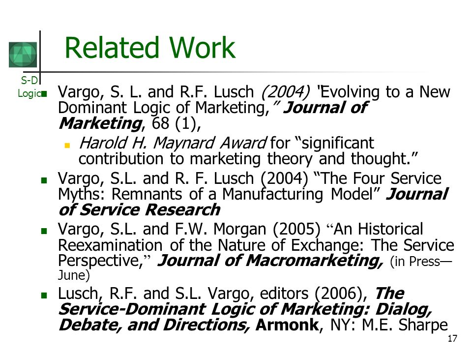 S-D Logic 17 Related Work Vargo, S. L. and R.F. Lusch (2004) Evolving to a New Dominant Logic of Marketing, Journal of Marketing, 68 (1), Harold H. Ma