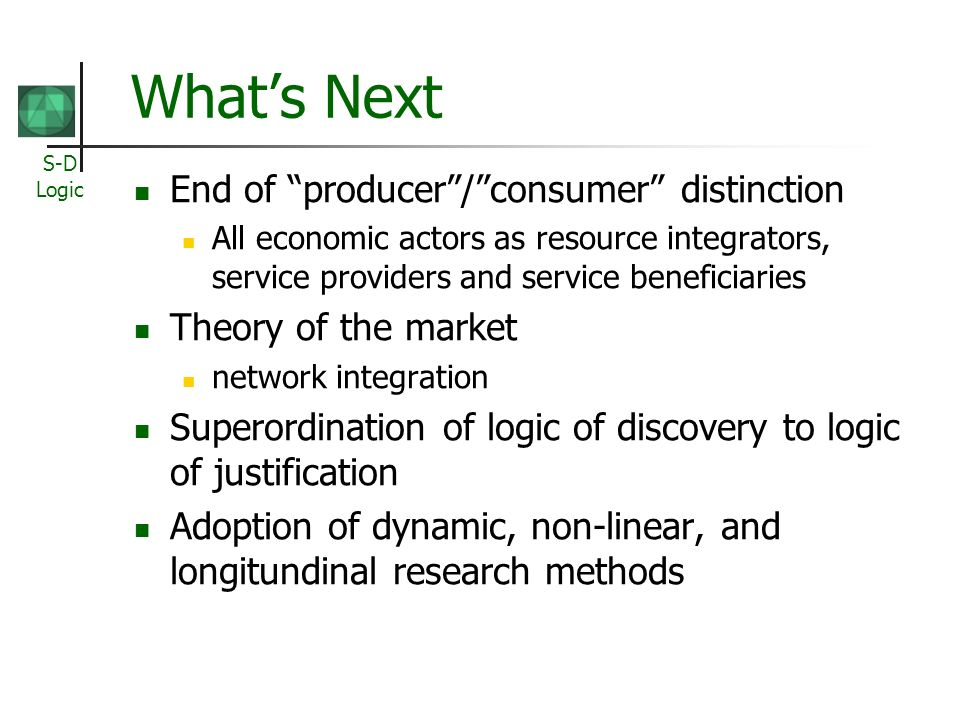 S-D Logic Whats Next End of producer/consumer distinction All economic actors as resource integrators, service providers and service beneficiaries The
