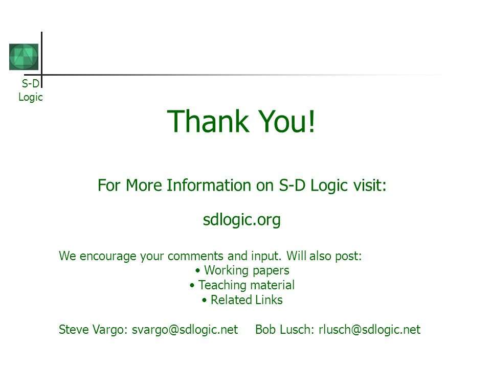 S-D Logic Thank You! For More Information on S-D Logic visit: sdlogic.org We encourage your comments and input. Will also post: Working papers Teachin