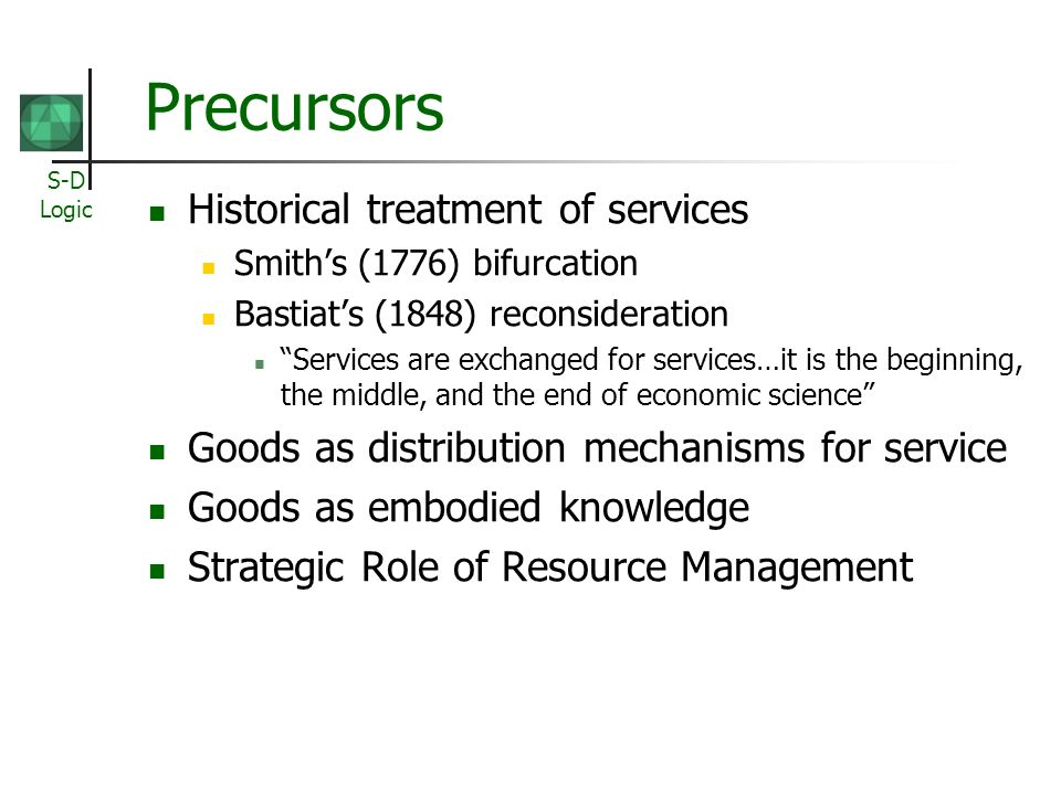 S-D Logic Precursors Historical treatment of services Smiths (1776) bifurcation Bastiats (1848) reconsideration Services are exchanged for services…it