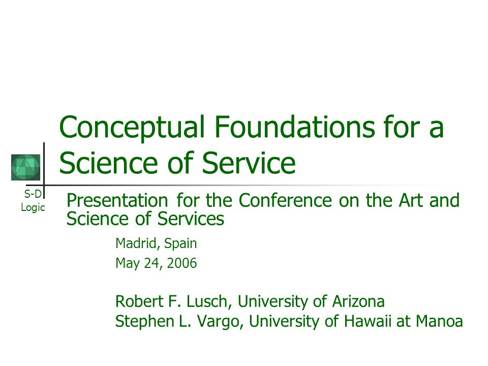 S-D Logic Conceptual Foundations for a Science of Service Presentation for the Conference on the Art and Science of Services Madrid, Spain May 24, 200