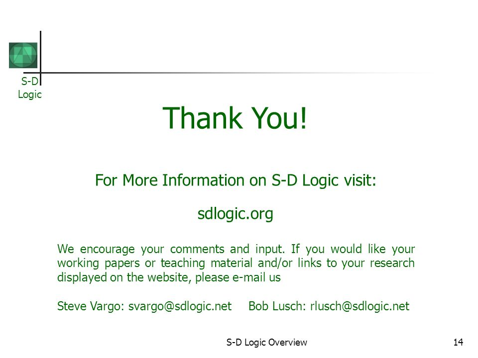 S-D Logic S-D Logic Overview14 Thank You! For More Information on S-D Logic visit: sdlogic.org We encourage your comments and input. If you would like