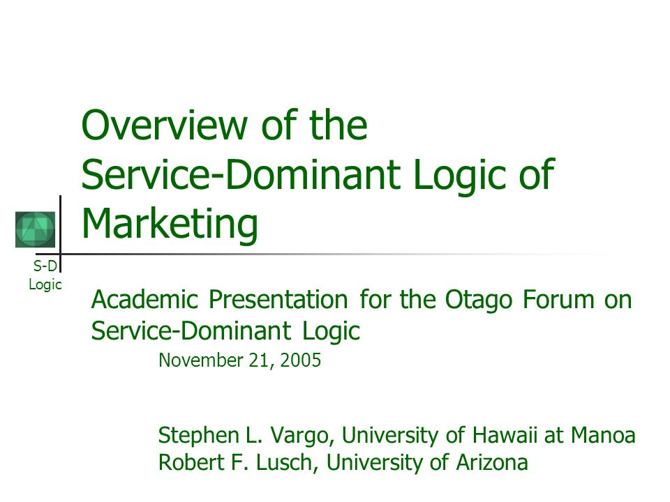 S-D Logic Overview of the Service-Dominant Logic of Marketing Academic Presentation for the Otago Forum on Service-Dominant Logic November 21, 2005 Stephen L.