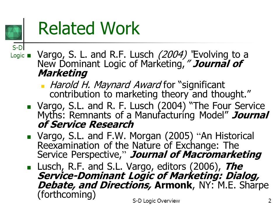 S-D Logic S-D Logic Overview3 Precursors Historical treatment of services Smiths (1776) bifurcation Bastiats (1848) reconsideration Services are exchanged for services…it is the beginning, the middle, and the end of economic science Goods as distribution mechanisms for service Goods as embodied knowledge Strategic Role of Resource Management