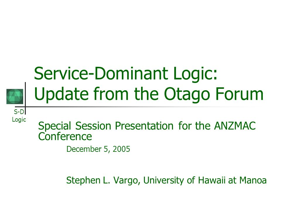 S-D Logic Service-Dominant Logic: Update from the Otago Forum Special Session Presentation for the ANZMAC Conference December 5, 2005 Stephen L. Vargo