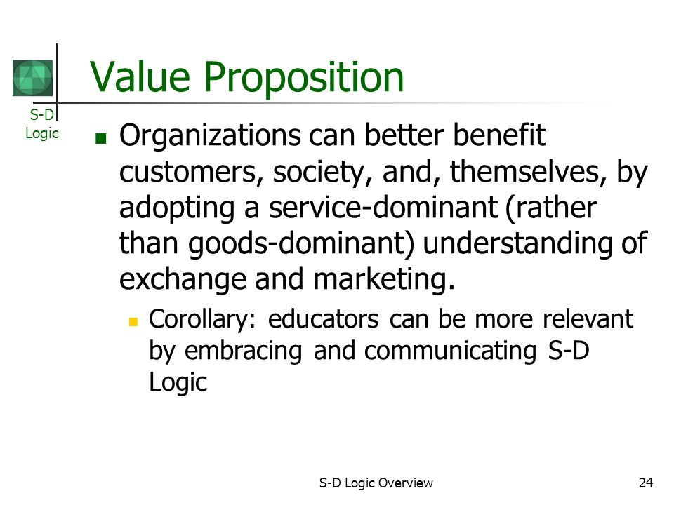 S-D Logic S-D Logic Overview24 Value Proposition Organizations can better benefit customers, society, and, themselves, by adopting a service-dominant