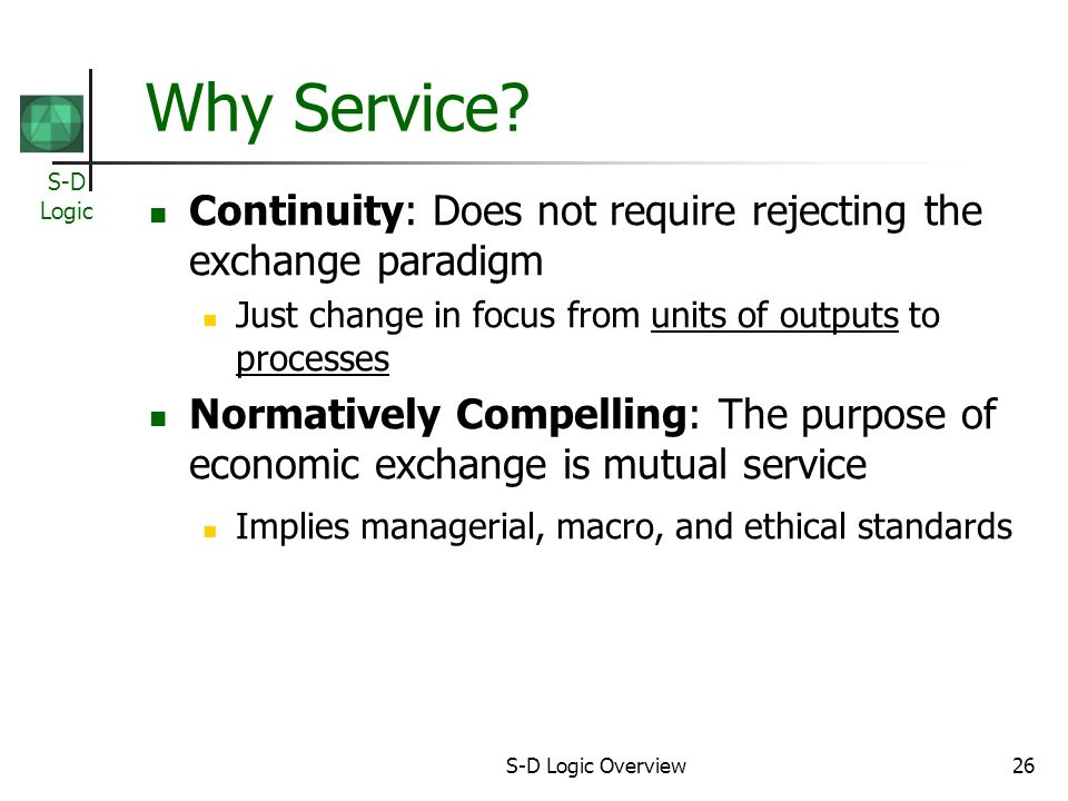 S-D Logic S-D Logic Overview26 Why Service? Continuity: Does not require rejecting the exchange paradigm Just change in focus from units of outputs to