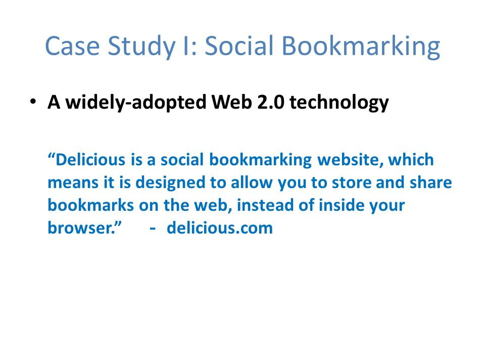 Case Study I: Social Bookmarking A widely-adopted Web 2.0 technology Delicious is a social bookmarking website, which means it is designed to allow you to store and share bookmarks on the web, instead of inside your browser.