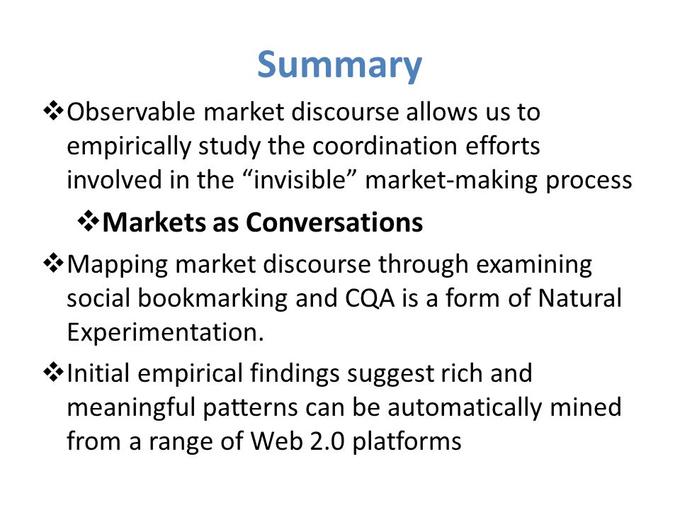Summary Observable market discourse allows us to empirically study the coordination efforts involved in the invisible market-making process Markets as Conversations Mapping market discourse through examining social bookmarking and CQA is a form of Natural Experimentation.