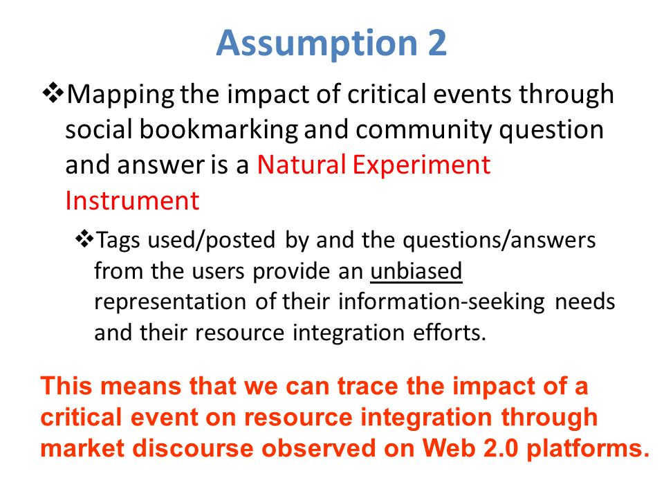 Assumption 2 Mapping the impact of critical events through social bookmarking and community question and answer is a Natural Experiment Instrument Tags used/posted by and the questions/answers from the users provide an unbiased representation of their information-seeking needs and their resource integration efforts.