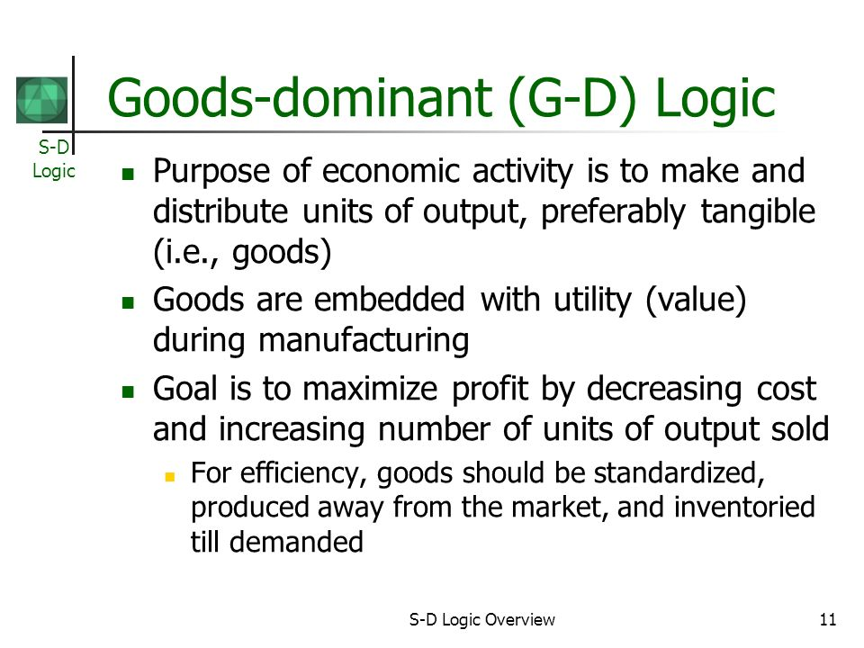 S-D Logic S-D Logic Overview11 Goods-dominant (G-D) Logic Purpose of economic activity is to make and distribute units of output, preferably tangible (i.e., goods) Goods are embedded with utility (value) during manufacturing Goal is to maximize profit by decreasing cost and increasing number of units of output sold For efficiency, goods should be standardized, produced away from the market, and inventoried till demanded