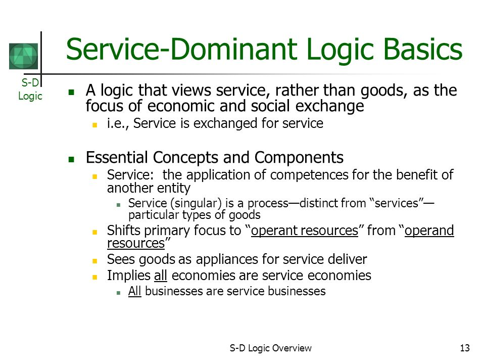 S-D Logic S-D Logic Overview13 Service-Dominant Logic Basics A logic that views service, rather than goods, as the focus of economic and social exchange i.e., Service is exchanged for service Essential Concepts and Components Service: the application of competences for the benefit of another entity Service (singular) is a processdistinct from services particular types of goods Shifts primary focus to operant resources from operand resources Sees goods as appliances for service deliver Implies all economies are service economies All businesses are service businesses