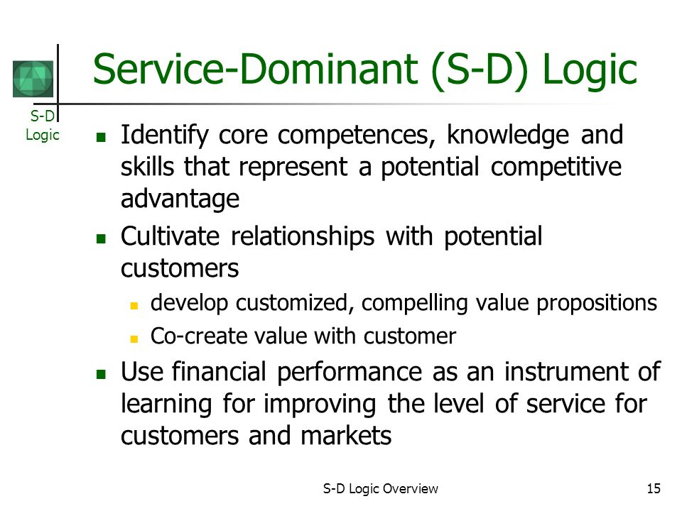 S-D Logic S-D Logic Overview15 Service-Dominant (S-D) Logic Identify core competences, knowledge and skills that represent a potential competitive advantage Cultivate relationships with potential customers develop customized, compelling value propositions Co-create value with customer Use financial performance as an instrument of learning for improving the level of service for customers and markets