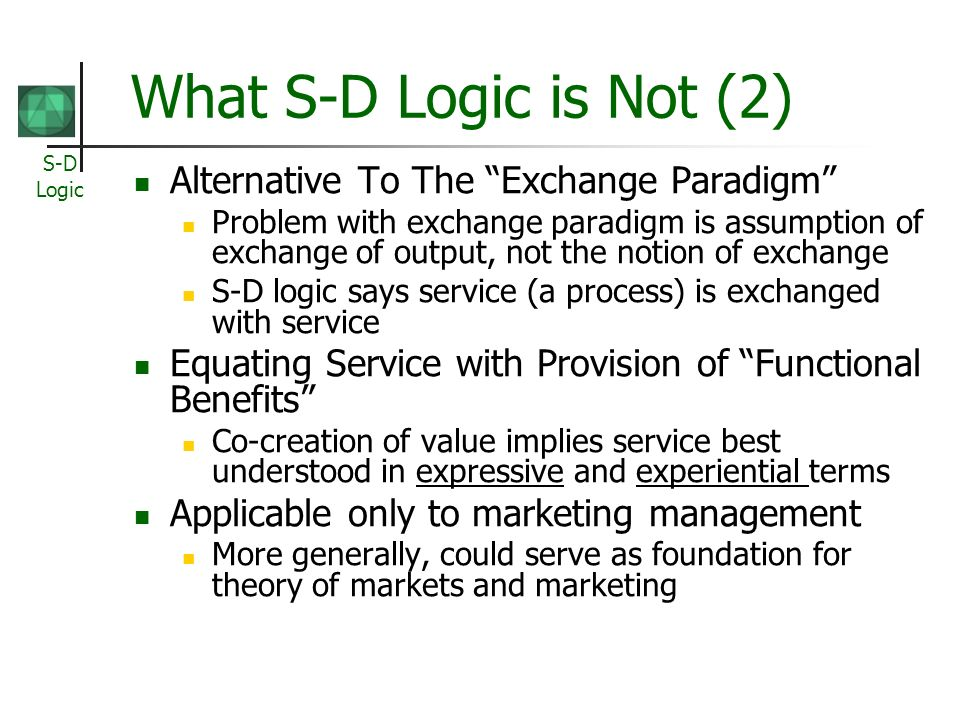 S-D Logic What S-D Logic is Not (2) Alternative To The Exchange Paradigm Problem with exchange paradigm is assumption of exchange of output, not the notion of exchange S-D logic says service (a process) is exchanged with service Equating Service with Provision of Functional Benefits Co-creation of value implies service best understood in expressive and experiential terms Applicable only to marketing management More generally, could serve as foundation for theory of markets and marketing