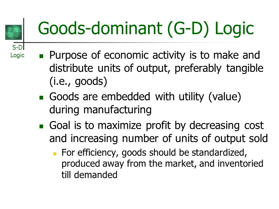 S-D Logic Goods-dominant (G-D) Logic Purpose of economic activity is to make and distribute units of output, preferably tangible (i.e., goods) Goods are embedded with utility (value) during manufacturing Goal is to maximize profit by decreasing cost and increasing number of units of output sold For efficiency, goods should be standardized, produced away from the market, and inventoried till demanded