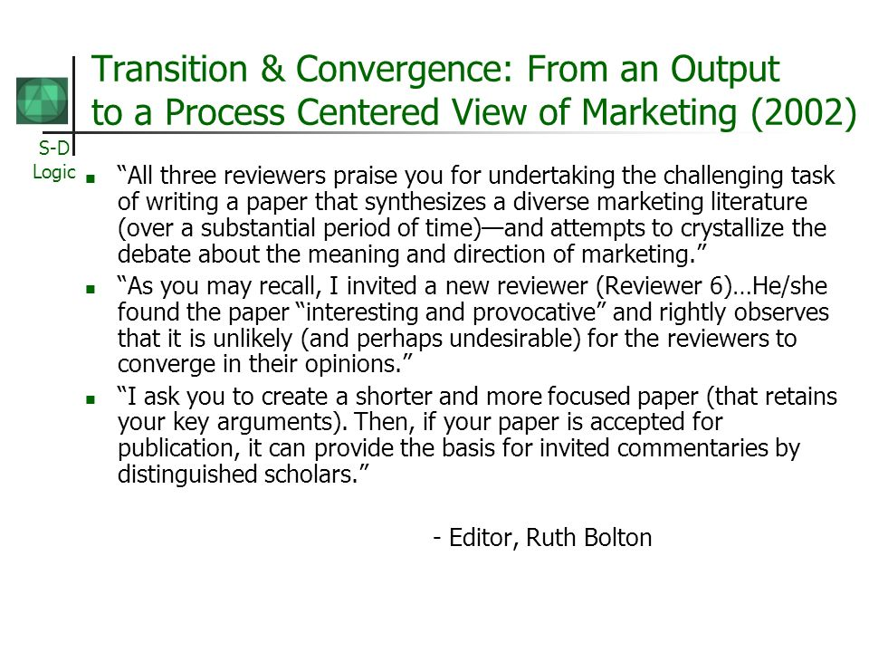 S-D Logic Transition & Convergence: From an Output to a Process Centered View of Marketing (2002) All three reviewers praise you for undertaking the challenging task of writing a paper that synthesizes a diverse marketing literature (over a substantial period of time)and attempts to crystallize the debate about the meaning and direction of marketing.