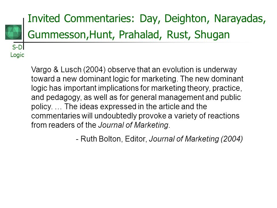 S-D Logic Invited Commentaries: Day, Deighton, Narayadas, Gummesson,Hunt, Prahalad, Rust, Shugan Vargo & Lusch (2004) observe that an evolution is underway toward a new dominant logic for marketing.