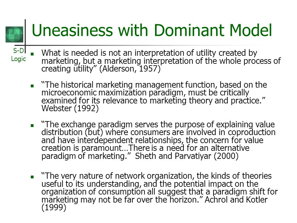 S-D Logic Uneasiness with Dominant Model What is needed is not an interpretation of utility created by marketing, but a marketing interpretation of the whole process of creating utility (Alderson, 1957) The historical marketing management function, based on the microeconomic maximization paradigm, must be critically examined for its relevance to marketing theory and practice.