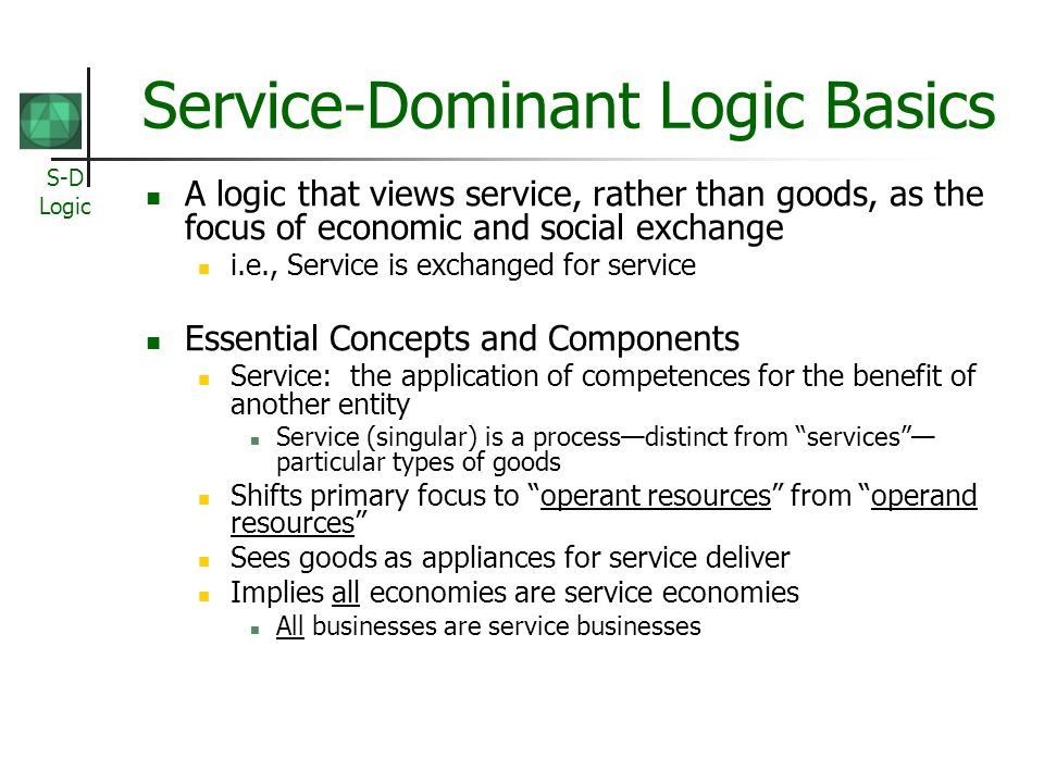 S-D Logic Service-Dominant Logic Basics A logic that views service, rather than goods, as the focus of economic and social exchange i.e., Service is exchanged for service Essential Concepts and Components Service: the application of competences for the benefit of another entity Service (singular) is a processdistinct from services particular types of goods Shifts primary focus to operant resources from operand resources Sees goods as appliances for service deliver Implies all economies are service economies All businesses are service businesses