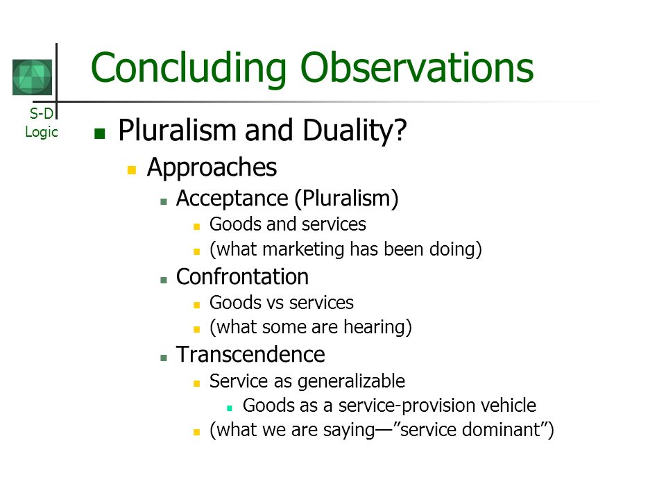 S-D Logic Concluding Observations Pluralism and Duality.
